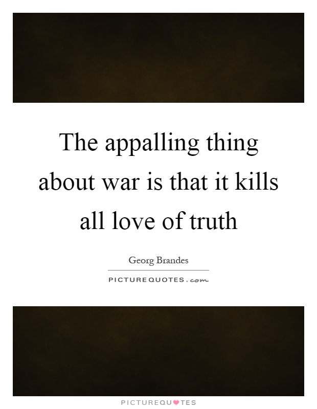 The appalling thing about war is that it kills all love of truth Picture Quote #1
