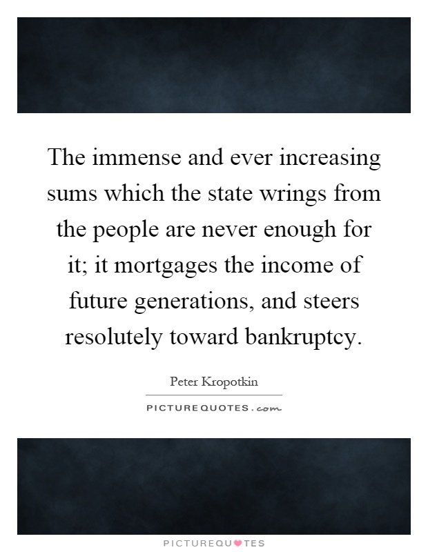 The immense and ever increasing sums which the state wrings from the people are never enough for it; it mortgages the income of future generations, and steers resolutely toward bankruptcy Picture Quote #1