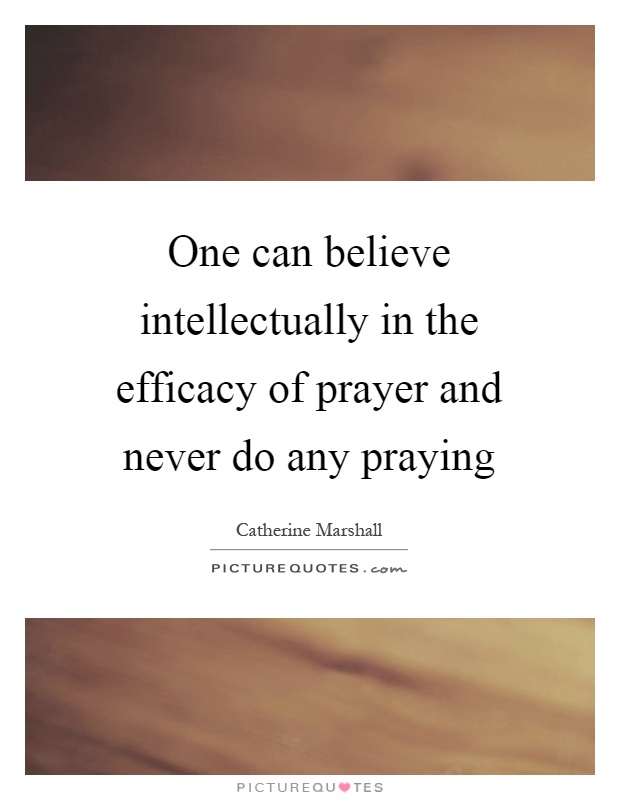 One can believe intellectually in the efficacy of prayer and never do any praying Picture Quote #1