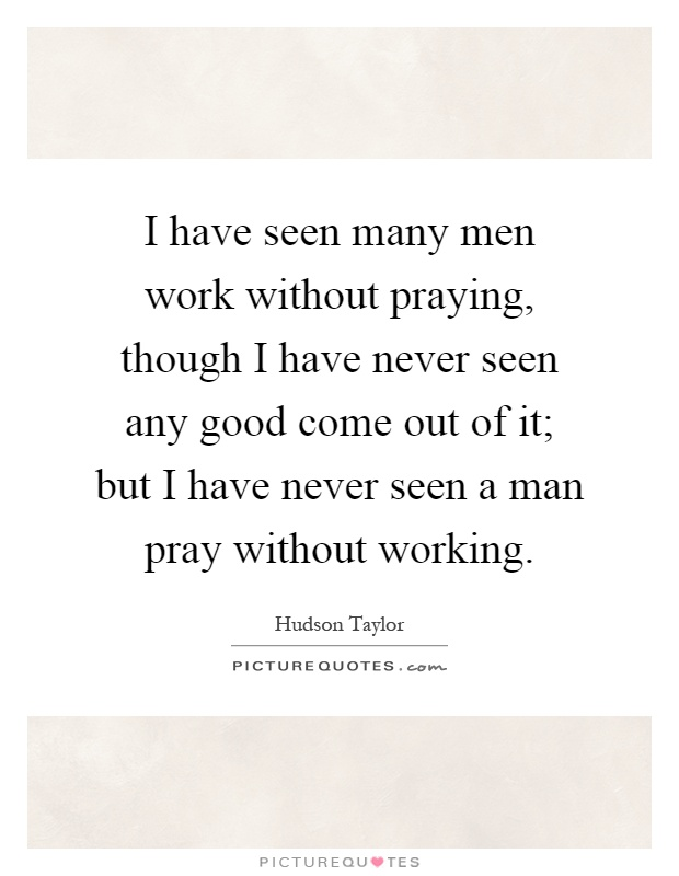I have seen many men work without praying, though I have never seen any good come out of it; but I have never seen a man pray without working Picture Quote #1