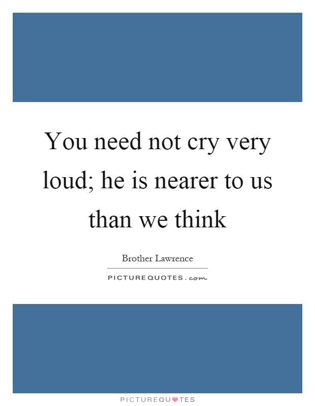 You need not cry very loud; he is nearer to us than we think Picture Quote #1