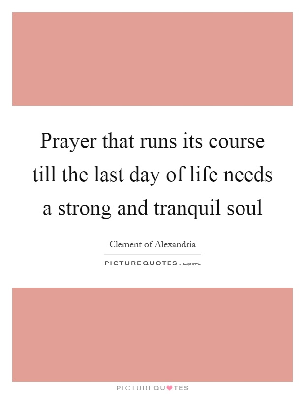 Prayer that runs its course till the last day of life needs a strong and tranquil soul Picture Quote #1