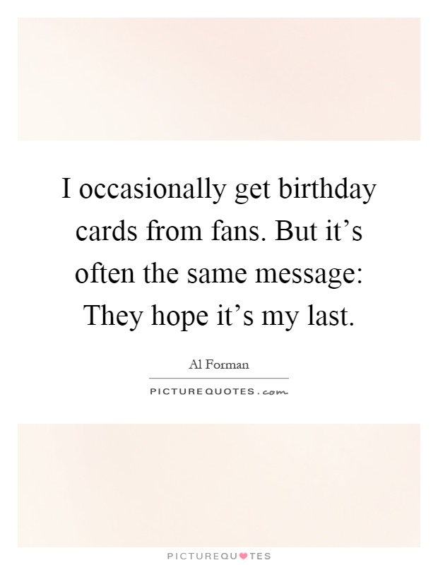 I occasionally get birthday cards from fans. But it's often the same message: They hope it's my last Picture Quote #1