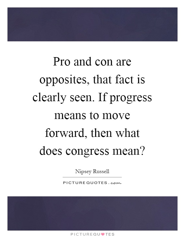 Pro and con are opposites, that fact is clearly seen. If progress means to move forward, then what does congress mean? Picture Quote #1