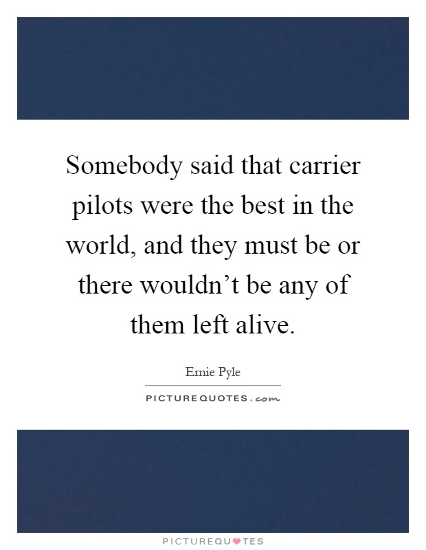 Somebody said that carrier pilots were the best in the world, and they must be or there wouldn't be any of them left alive Picture Quote #1