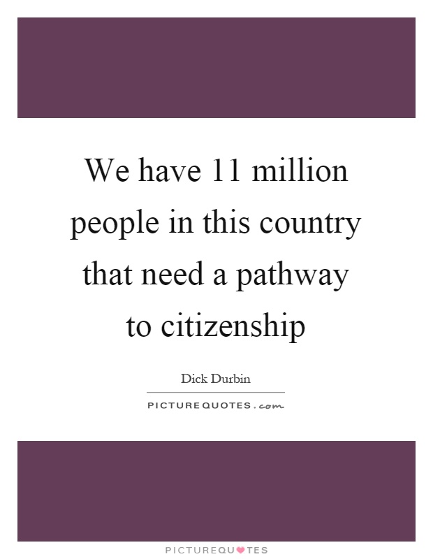 We have 11 million people in this country that need a pathway to citizenship Picture Quote #1