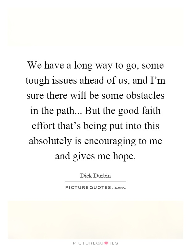 We have a long way to go, some tough issues ahead of us, and I'm sure there will be some obstacles in the path... But the good faith effort that's being put into this absolutely is encouraging to me and gives me hope Picture Quote #1