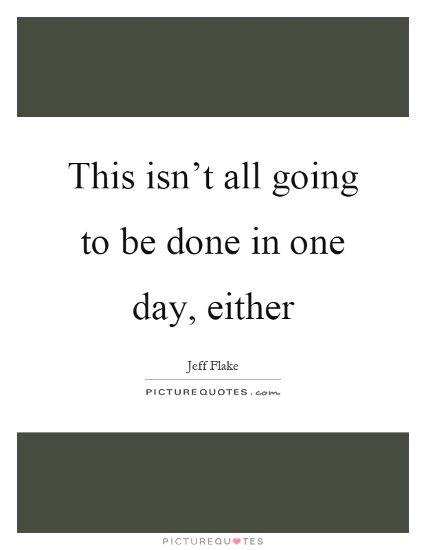This isn't all going to be done in one day, either Picture Quote #1