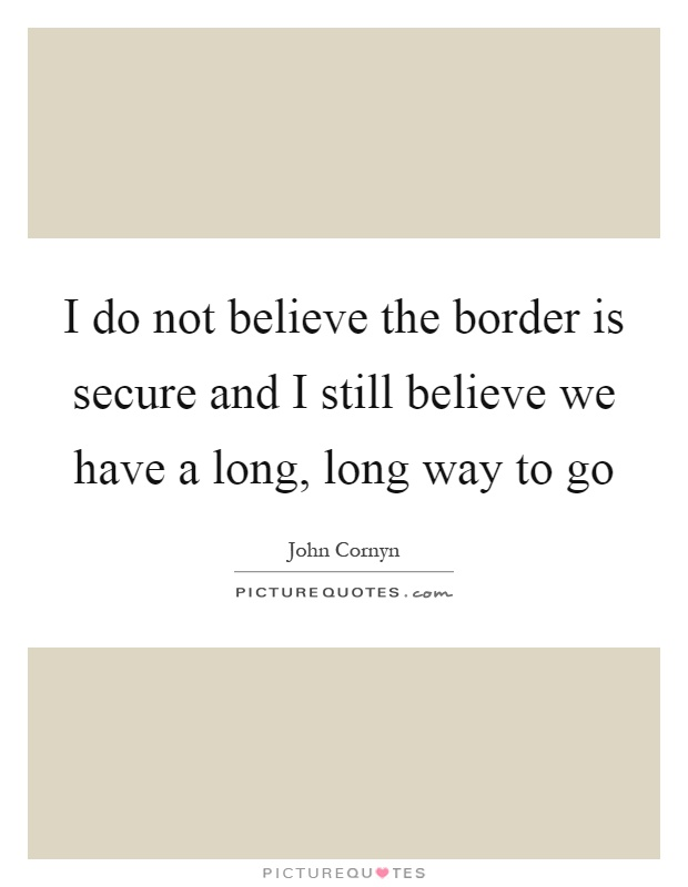 I do not believe the border is secure and I still believe we have a long, long way to go Picture Quote #1