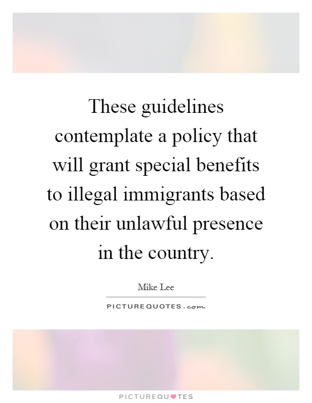 These guidelines contemplate a policy that will grant special benefits to illegal immigrants based on their unlawful presence in the country Picture Quote #1
