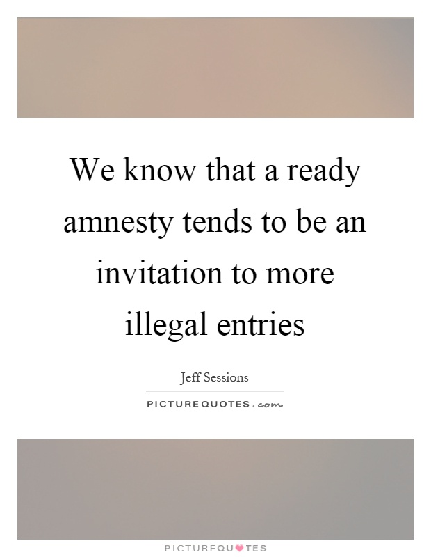 We know that a ready amnesty tends to be an invitation to more illegal entries Picture Quote #1