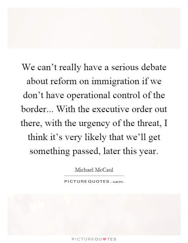 We can't really have a serious debate about reform on immigration if we don't have operational control of the border... With the executive order out there, with the urgency of the threat, I think it's very likely that we'll get something passed, later this year Picture Quote #1