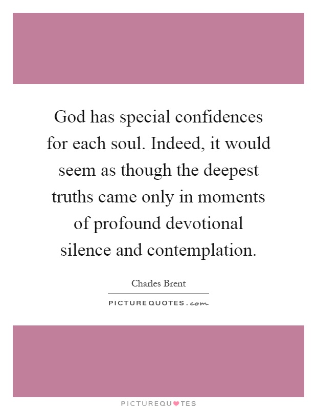 God has special confidences for each soul. Indeed, it would seem as though the deepest truths came only in moments of profound devotional silence and contemplation Picture Quote #1