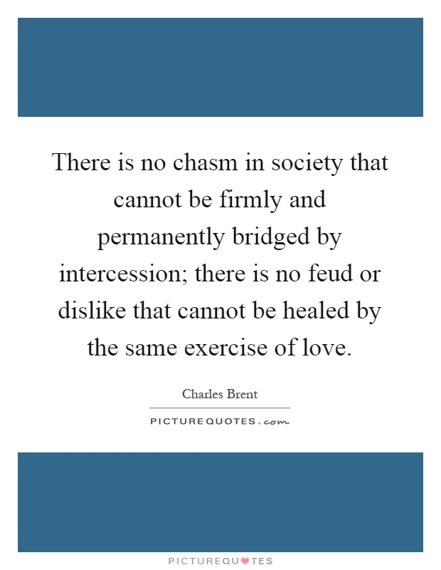 There is no chasm in society that cannot be firmly and permanently bridged by intercession; there is no feud or dislike that cannot be healed by the same exercise of love Picture Quote #1
