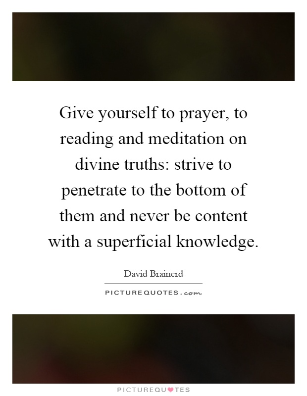 Give yourself to prayer, to reading and meditation on divine truths: strive to penetrate to the bottom of them and never be content with a superficial knowledge Picture Quote #1