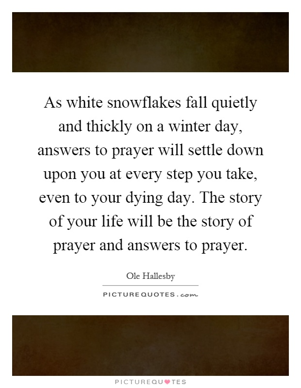 As white snowflakes fall quietly and thickly on a winter day, answers to prayer will settle down upon you at every step you take, even to your dying day. The story of your life will be the story of prayer and answers to prayer Picture Quote #1