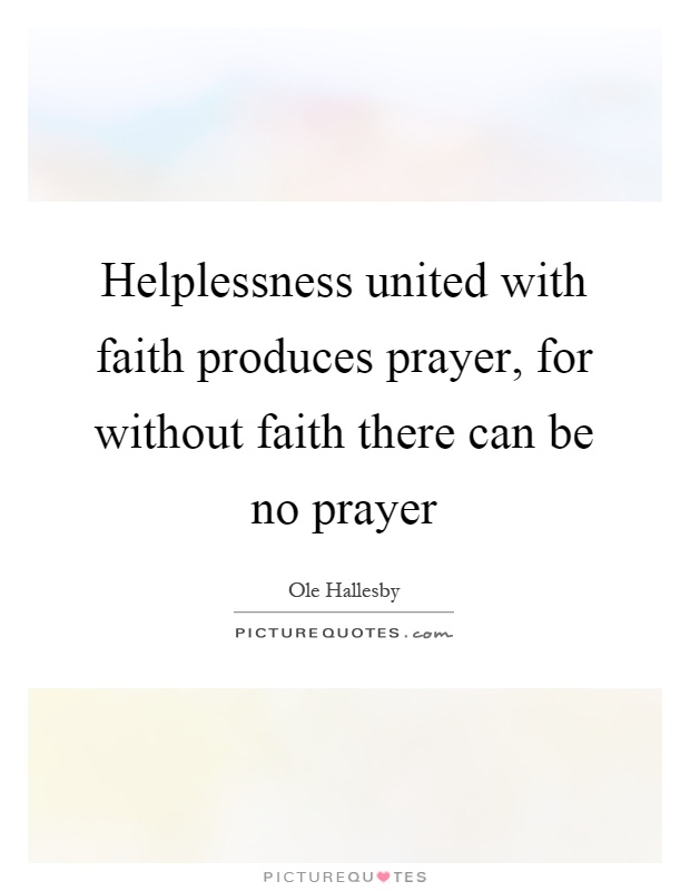 Helplessness united with faith produces prayer, for without faith there can be no prayer Picture Quote #1