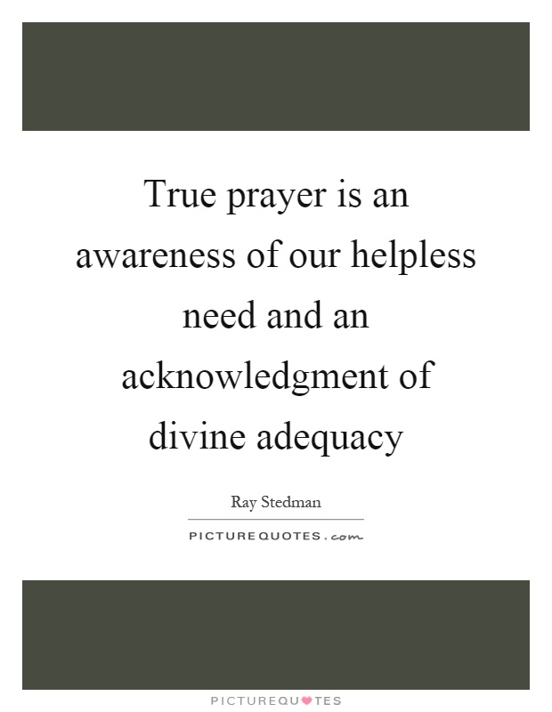 True prayer is an awareness of our helpless need and an acknowledgment of divine adequacy Picture Quote #1