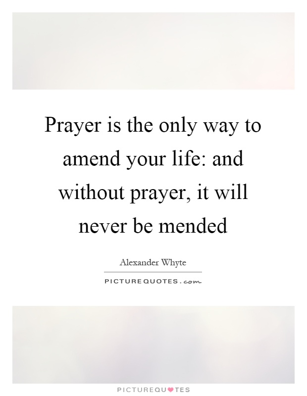 Prayer is the only way to amend your life: and without prayer, it will never be mended Picture Quote #1