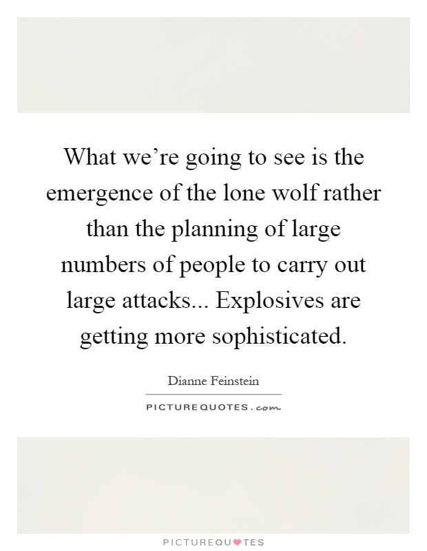 What we're going to see is the emergence of the lone wolf rather than the planning of large numbers of people to carry out large attacks... Explosives are getting more sophisticated Picture Quote #1