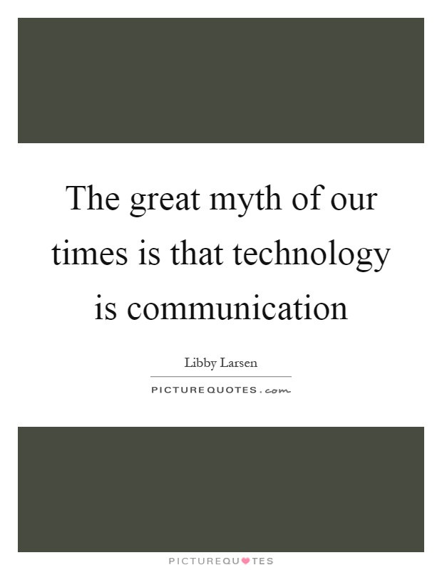The great myth of our times is that technology is communication Picture Quote #1