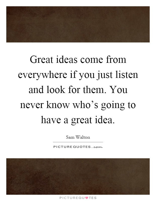 Great ideas come from everywhere if you just listen and look for them. You never know who's going to have a great idea Picture Quote #1