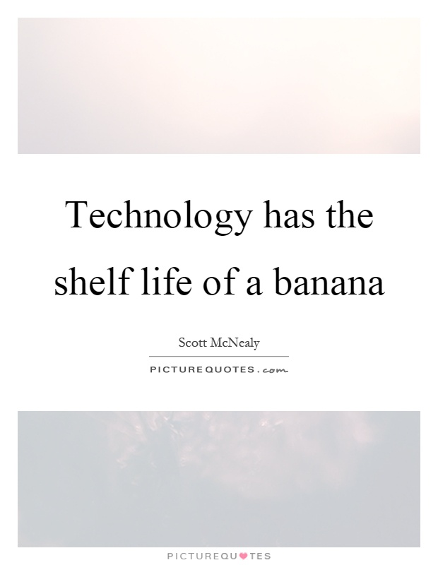 Technology has the shelf life of a banana Picture Quote #1