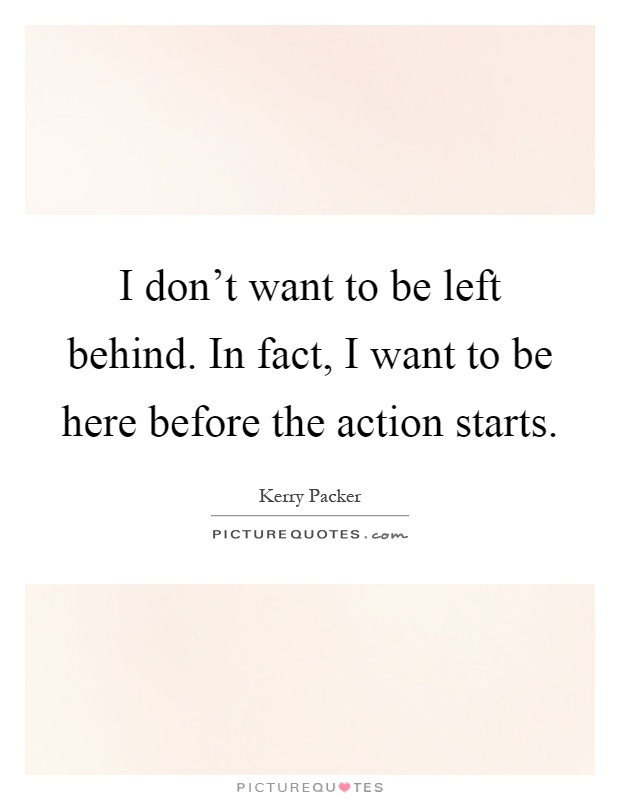 I don't want to be left behind. In fact, I want to be here before the action starts Picture Quote #1