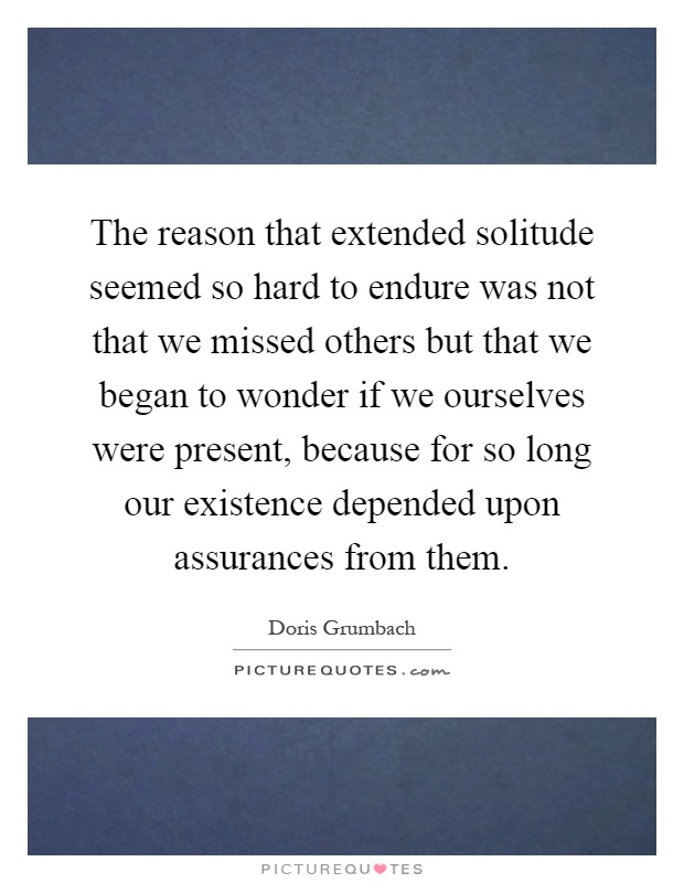 The reason that extended solitude seemed so hard to endure was not that we missed others but that we began to wonder if we ourselves were present, because for so long our existence depended upon assurances from them Picture Quote #1