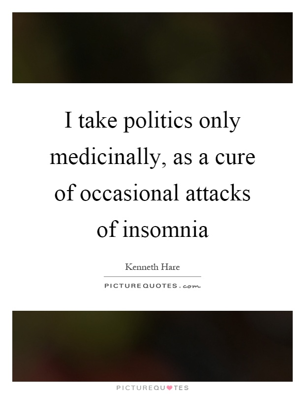 I take politics only medicinally, as a cure of occasional attacks of insomnia Picture Quote #1