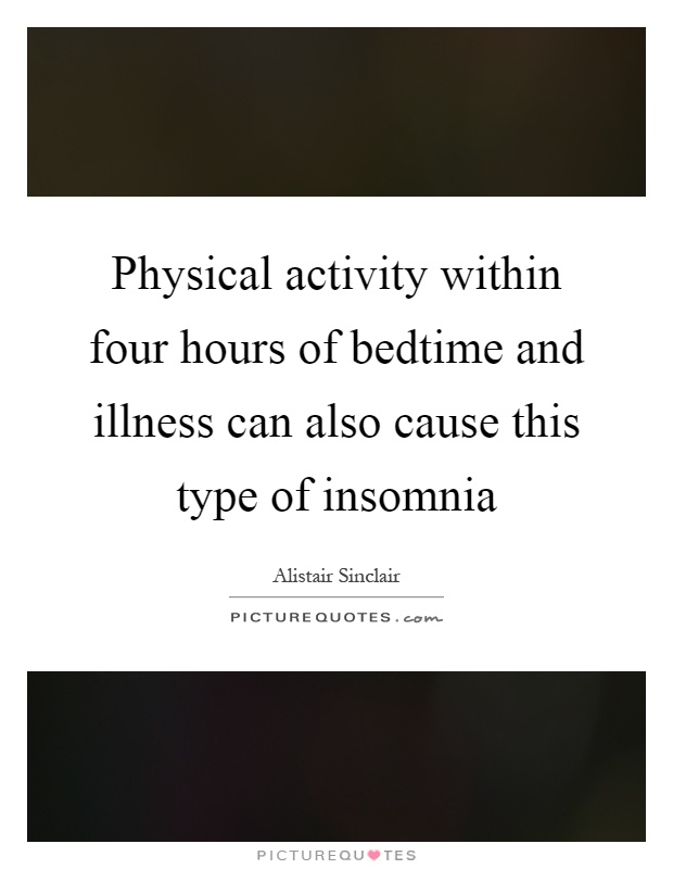 Physical activity within four hours of bedtime and illness can also cause this type of insomnia Picture Quote #1
