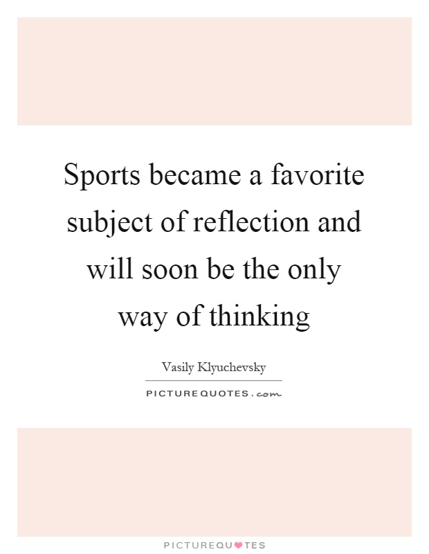 Sports became a favorite subject of reflection and will soon be the only way of thinking Picture Quote #1