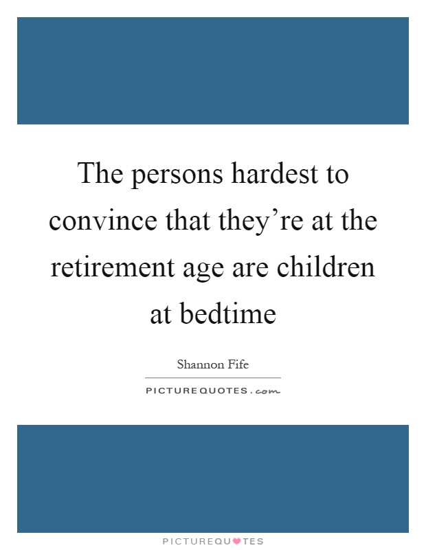 The persons hardest to convince that they're at the retirement age are children at bedtime Picture Quote #1