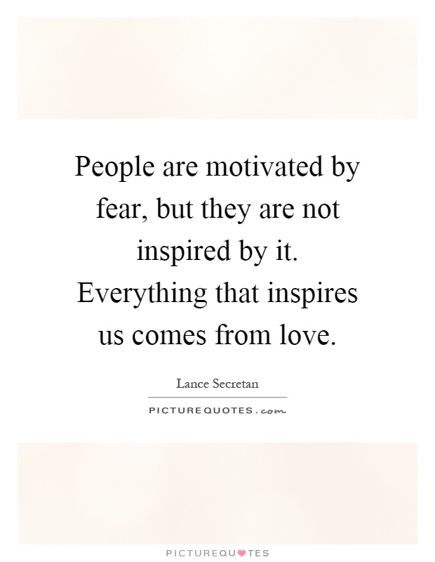 People are motivated by fear, but they are not inspired by it. Everything that inspires us comes from love Picture Quote #1