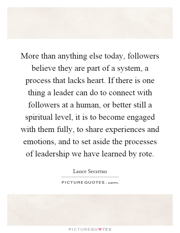 More than anything else today, followers believe they are part of a system, a process that lacks heart. If there is one thing a leader can do to connect with followers at a human, or better still a spiritual level, it is to become engaged with them fully, to share experiences and emotions, and to set aside the processes of leadership we have learned by rote Picture Quote #1