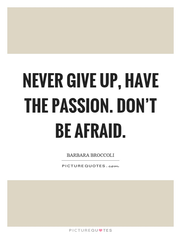Never Give Up, Have The Passion. Donu0027t Be Afraid Picture Quote #