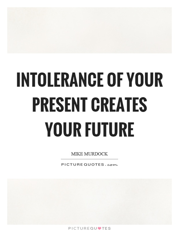 Intolerance of your present creates your future Picture Quote #1