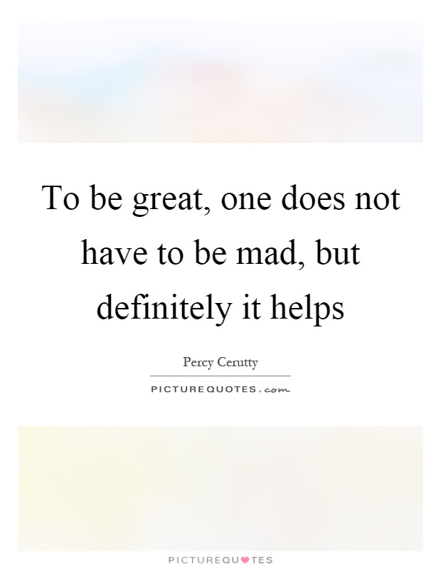 To be great, one does not have to be mad, but definitely it helps Picture Quote #1