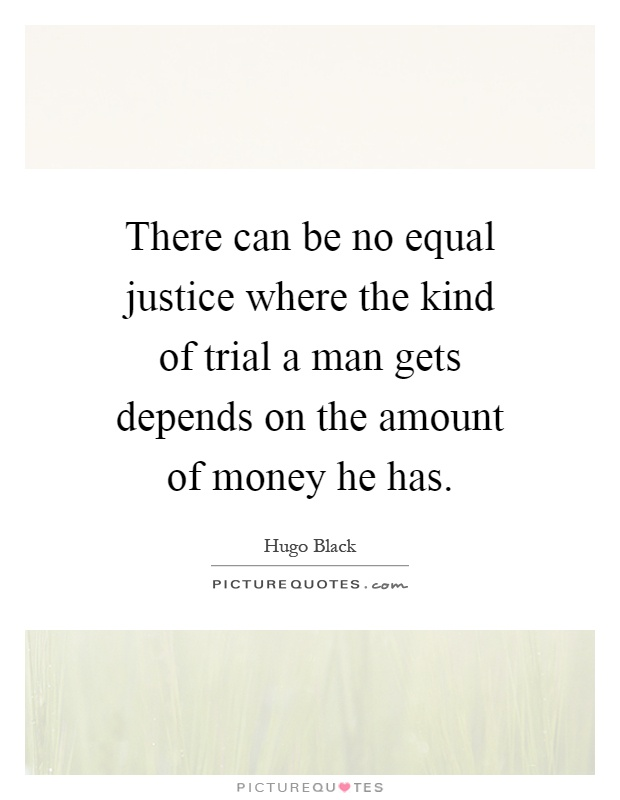 There can be no equal justice where the kind of trial a man gets depends on the amount of money he has Picture Quote #1