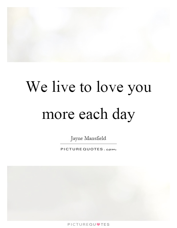 We live to love you more each day Picture Quote #1