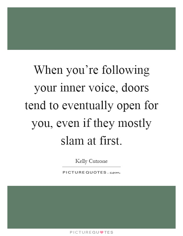 When you're following your inner voice, doors tend to eventually open for you, even if they mostly slam at first Picture Quote #1