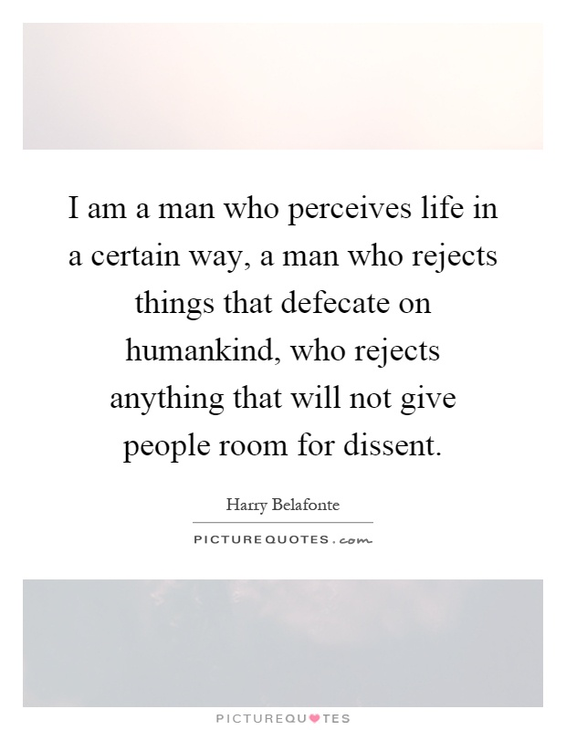 I am a man who perceives life in a certain way, a man who rejects things that defecate on humankind, who rejects anything that will not give people room for dissent Picture Quote #1