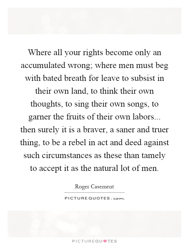 Where all your rights become only an accumulated wrong; where men must beg with bated breath for leave to subsist in their own land, to think their own thoughts, to sing their own songs, to garner the fruits of their own labors... then surely it is a braver, a saner and truer thing, to be a rebel in act and deed against such circumstances as these than tamely to accept it as the natural lot of men Picture Quote #1