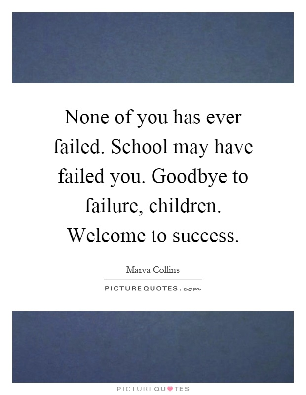 None of you has ever failed. School may have failed you. Goodbye to failure, children. Welcome to success Picture Quote #1