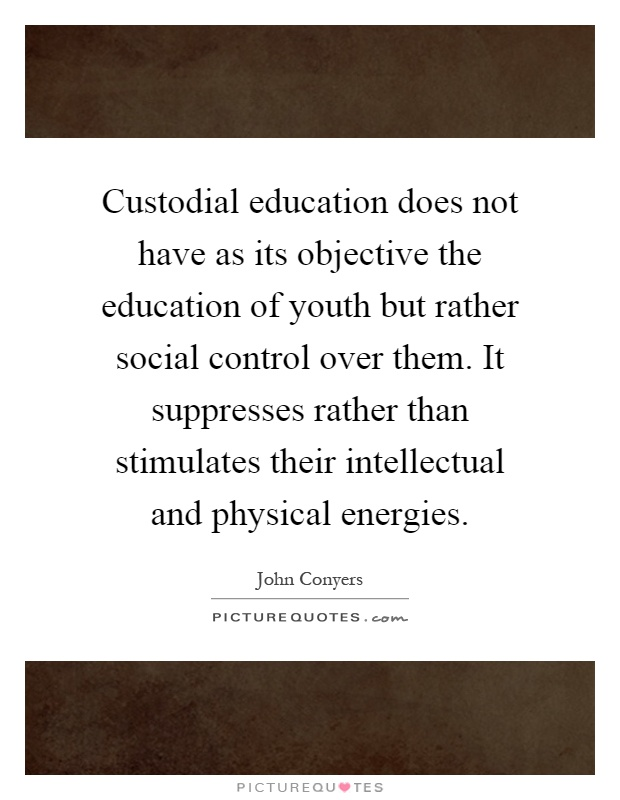 Custodial education does not have as its objective the education of youth but rather social control over them. It suppresses rather than stimulates their intellectual and physical energies Picture Quote #1