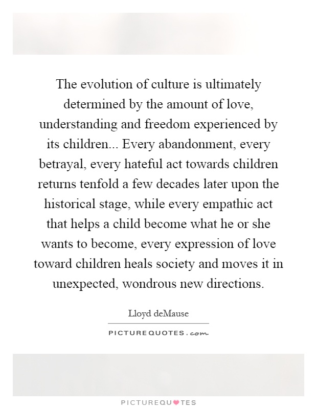 The evolution of culture is ultimately determined by the amount of love, understanding and freedom experienced by its children... Every abandonment, every betrayal, every hateful act towards children returns tenfold a few decades later upon the historical stage, while every empathic act that helps a child become what he or she wants to become, every expression of love toward children heals society and moves it in unexpected, wondrous new directions Picture Quote #1