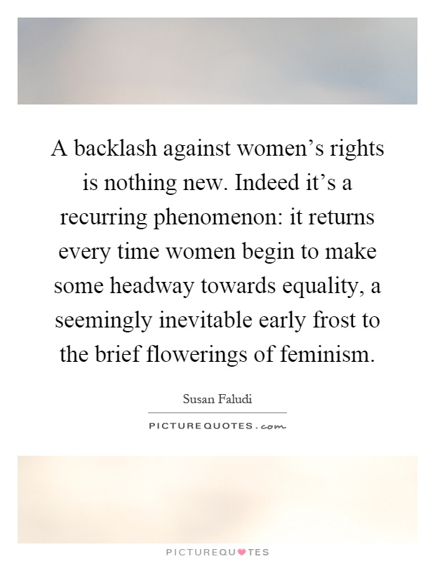 A backlash against women's rights is nothing new. Indeed it's a recurring phenomenon: it returns every time women begin to make some headway towards equality, a seemingly inevitable early frost to the brief flowerings of feminism Picture Quote #1