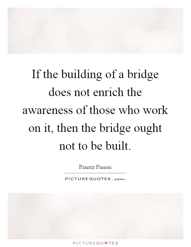 If the building of a bridge does not enrich the awareness of those who work on it, then the bridge ought not to be built Picture Quote #1