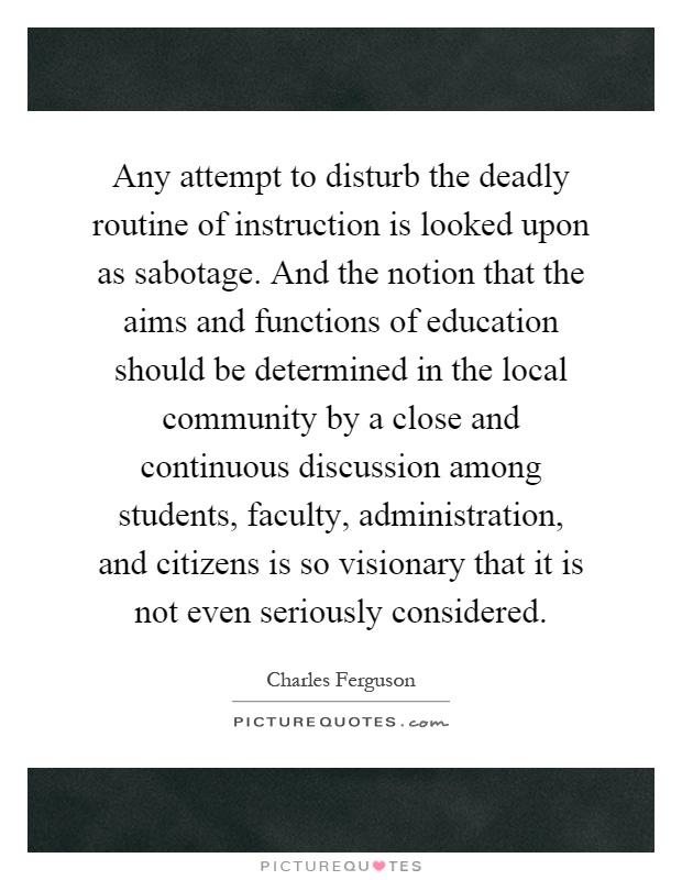Any attempt to disturb the deadly routine of instruction is looked upon as sabotage. And the notion that the aims and functions of education should be determined in the local community by a close and continuous discussion among students, faculty, administration, and citizens is so visionary that it is not even seriously considered Picture Quote #1