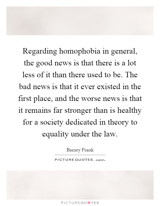 Regarding homophobia in general, the good news is that there is a lot less of it than there used to be. The bad news is that it ever existed in the first place, and the worse news is that it remains far stronger than is healthy for a society dedicated in theory to equality under the law Picture Quote #1